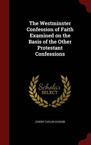 The Westminster Confession of Faith Examined on the Basis of the Other Protestant Confessions