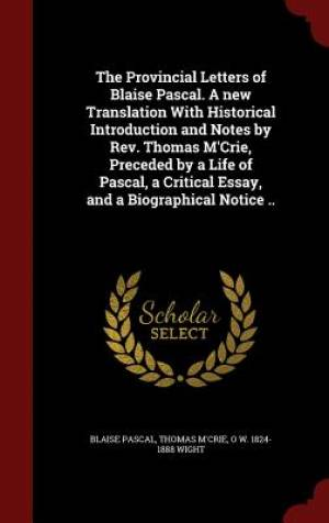 The Provincial Letters of Blaise Pascal. a New Translation with Historical Introduction and Notes by REV. Thomas M'Crie, Preceded by a Life of Pascal, a Critical Essay, and a Biographical Notice ..