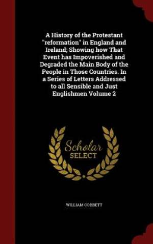 A History of the Protestant Reformation in England and Ireland; Showing How That Event Has Impoverished and Degraded the Main Body of the People in Those Countries. in a Series of Letters Addressed to All Sensible and Just Englishmen Volume 2