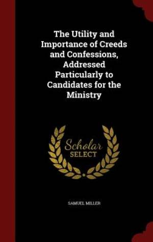 The Utility and Importance of Creeds and Confessions, Addressed Particularly to Candidates for the Ministry