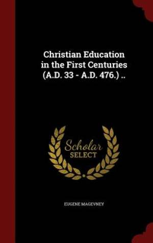 Christian Education in the First Centuries (A.D. 33 - A.D. 476.) ..