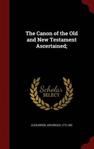 The Canon of the Old and New Testament Ascertained;