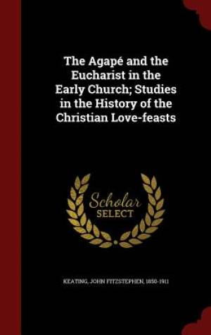 The Agape and the Eucharist in the Early Church; Studies in the History of the Christian Love-Feasts