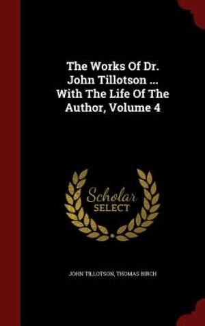 The Works of Dr. John Tillotson ... with the Life of the Author, Volume 4