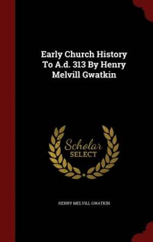 Early Church History to A.D. 313 by Henry Melvill Gwatkin