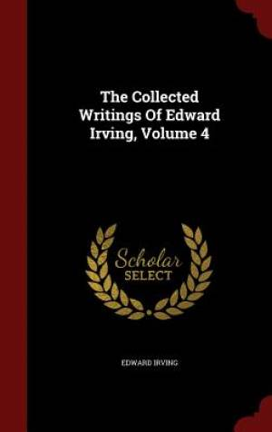 The Collected Writings of Edward Irving, Volume 4