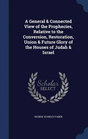 A General & Connected View of the Prophecies, Relative to the Conversion, Restoration, Union & Future Glory of the Houses of Judah & Israel