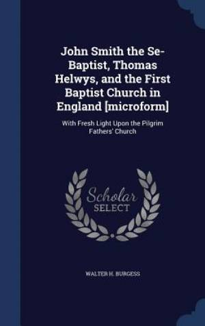 John Smith the Se-Baptist, Thomas Helwys, and the First Baptist Church in England [Microform]