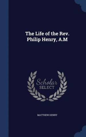 The Life of the REV. Philip Henry, A.M