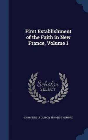 First Establishment of the Faith in New France, Volume 1