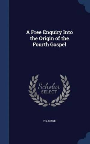 A Free Enquiry Into the Origin of the Fourth Gospel