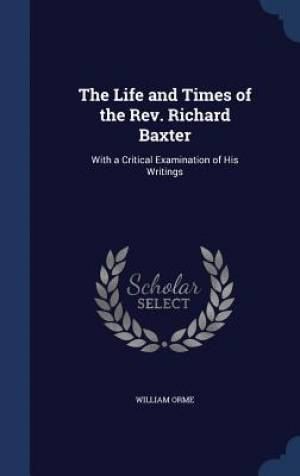 The Life and Times of the REV. Richard Baxter