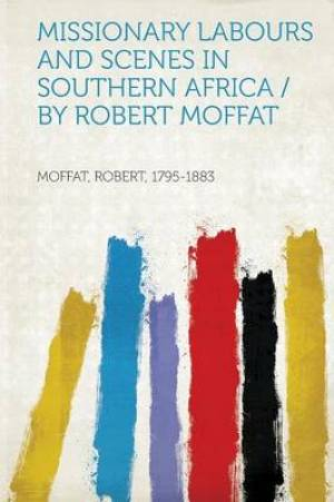 Missionary Labours and Scenes in Southern Africa / By Robert Moffat