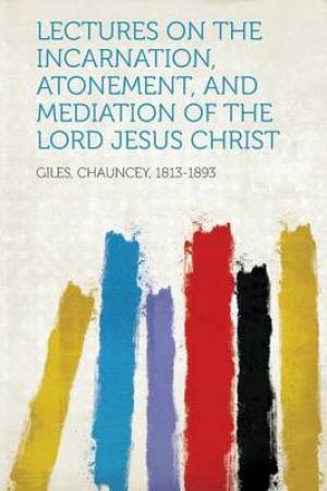 Lectures on the Incarnation, Atonement, and Mediation of the Lord Jesus Christ