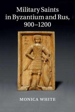 Military Saints in Byzantium and Rus, 900-1200
