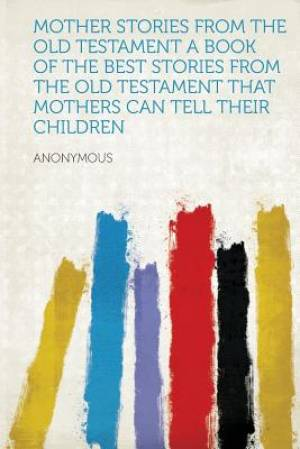 Mother Stories from the Old Testament a Book of the Best Stories from the Old Testament That Mothers Can Tell Their Children