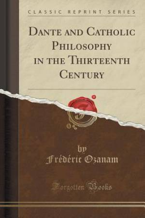 Dante and Catholic Philosophy in the Thirteenth Century (Classic Reprint)