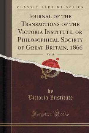 Journal of the Transactions of the Victoria Institute, or Philosophical Society of Great Britain, 1866, Vol. 25 (Classic Reprint)