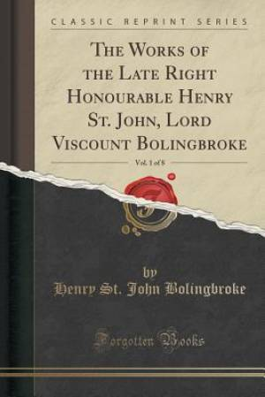 The Works of the Late Right Honourable Henry St. John, Lord Viscount Bolingbroke, Vol. 1 of 8 (Classic Reprint)