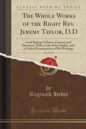 The Whole Works of the Right REV. Jeremy Taylor, D.D, Vol. 5 of 15