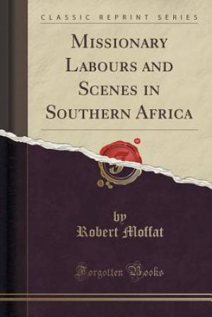Missionary Labours and Scenes in Southern Africa (Classic Reprint)