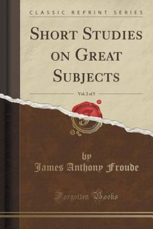 Short Studies on Great Subjects, Vol. 2 of 5 (Classic Reprint)