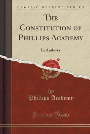 The Constitution of Phillips Academy: In Andover (Classic Reprint)