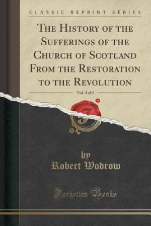 The History of the Sufferings of the Church of Scotland From the Restoration to the Revolution, Vol. 4 of 4 (Classic Reprint)