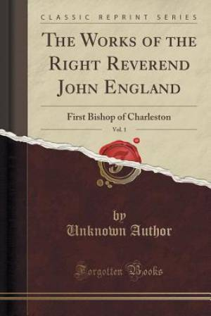 The Works of the Right Reverend John England, Vol. 1: First Bishop of Charleston (Classic Reprint)