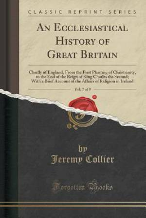An Ecclesiastical History of Great Britain, Vol. 7 of 9: Chiefly of England, From the First Planting of Christianity, to the End of the Reign of King