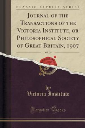 Journal of the Transactions of the Victoria Institute, or Philosophical Society of Great Britain, 1907, Vol. 39 (Classic Reprint)