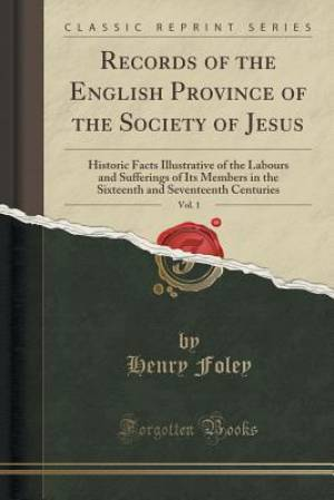 Records of the English Province of the Society of Jesus, Vol. 1: Historic Facts Illustrative of the Labours and Sufferings of Its Members in the Sixte