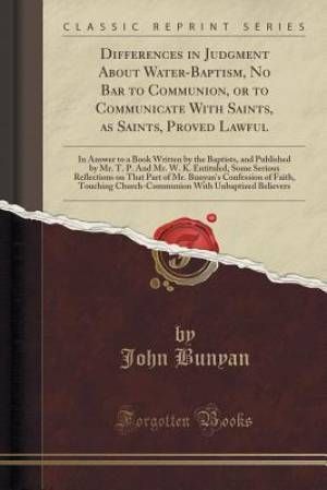 Differences in Judgment About Water-Baptism, No Bar to Communion, or to Communicate With Saints, as Saints, Proved Lawful: In Answer to a Book Written