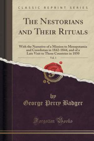 The Nestorians and Their Rituals, Vol. 1: With the Narrative of a Mission to Mesopotamia and Coordistan in 1842-1844, and of a Late Visit to Those Cou