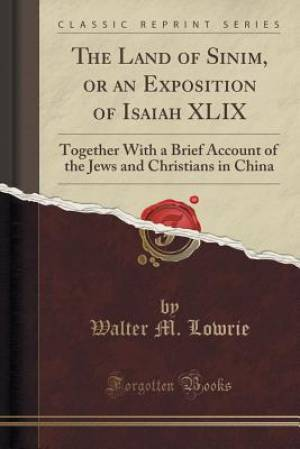 The Land of Sinim, or an Exposition of Isaiah XLIX: Together With a Brief Account of the Jews and Christians in China (Classic Reprint)