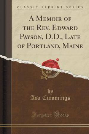A Memoir of the REV. Edward Payson, D.D., Late of Portland, Maine (Classic Reprint)