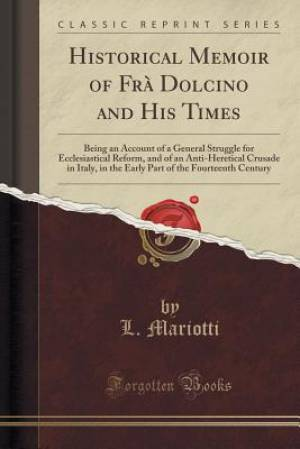 Historical Memoir of Frà Dolcino and His Times: Being an Account of a General Struggle for Ecclesiastical Reform, and of an Anti-Heretical Crusade in