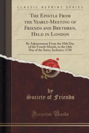 The Epistle From the Yearly-Meeting of Friends and Brethren, Held in London: By Adjournment From the 10th Day of the Fourth Month, to the 14th Day of