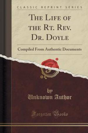 The Life of the Rt. Rev. Dr. Doyle: Compiled From Authentic Documents (Classic Reprint)