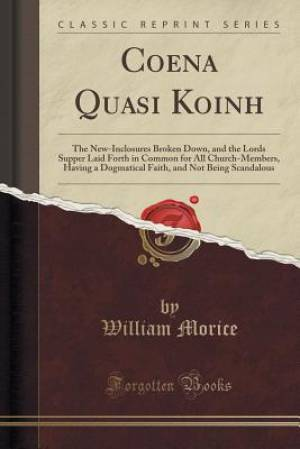 Coena Quasi Koinh: The New-Inclosures Broken Down, and the Lords Supper Laid Forth in Common for All Church-Members, Having a Dogmatical Faith, and No