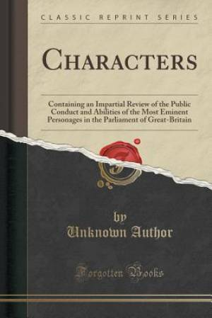 Characters: Containing an Impartial Review of the Public Conduct and Abilities of the Most Eminent Personages in the Parliament of Great-Britain (Clas