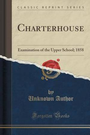 Charterhouse: Examination of the Upper School; 1858 (Classic Reprint)