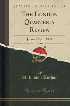 The London Quarterly Review, Vol. 132: January April, 1872 (Classic Reprint)