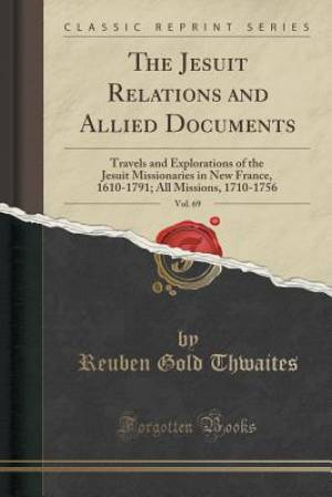 The Jesuit Relations and Allied Documents, Vol. 69: Travels and Explorations of the Jesuit Missionaries in New France, 1610-1791; All Missions, 1710-1