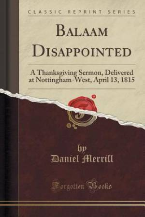 Balaam Disappointed: A Thanksgiving Sermon, Delivered at Nottingham-West, April 13, 1815 (Classic Reprint)