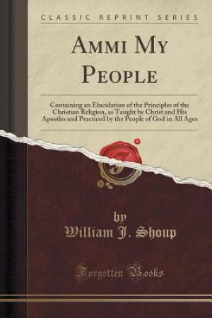 Ammi My People: Containing an Elucidation of the Principles of the Christian Religion, as Taught by Christ and His Apostles and Practiced by the Peopl