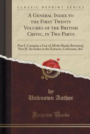 A General Index to the First Twenty Volumes of the British Critic, in Two Parts: Part I. Contains a List of All the Books Reviewed, Part II. An Index