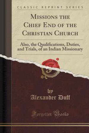 Missions the Chief End of the Christian Church: Also, the Qualifications, Duties, and Trials, of an Indian Missionary (Classic Reprint)