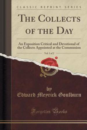 The Collects of the Day, Vol. 1 of 2: An Exposition Critical and Devotional of the Collects Appointed at the Communion (Classic Reprint)