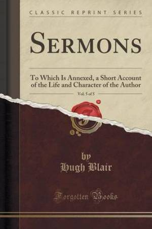 Sermons, Vol. 5 of 5: To Which Is Annexed, a Short Account of the Life and Character of the Author (Classic Reprint)